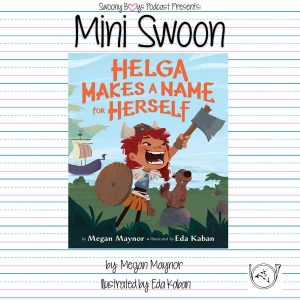 Mini Swoons on Swoony Boys Podcast featuring Helga Makes a Name for Herself by Megan Maynor