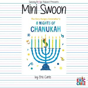 Mini Swoons on Swoony Boys Podcast featuring The Very Hungry Caterpillar's 8 Nights of Chanukah by Eric Carle